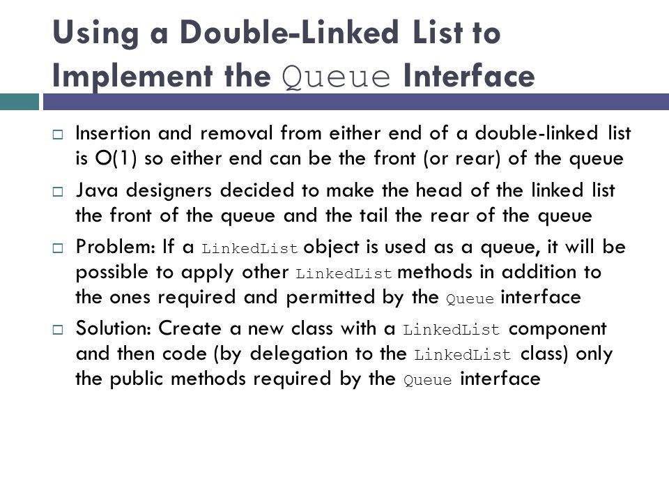 Using a Double-Linked List to Implement the Queue Interface  Insertion and removal from either end of a double-linked list is O(1) so either end can be the front (or rear) of the queue  Java designers decided to make the head of the linked list the front of the queue and the tail the rear of the queue  Problem: If a LinkedList object is used as a queue, it will be possible to apply other LinkedList methods in addition to the ones required and permitted by the Queue interface  Solution: Create a new class with a LinkedList component and then code (by delegation to the LinkedList class) only the public methods required by the Queue interface