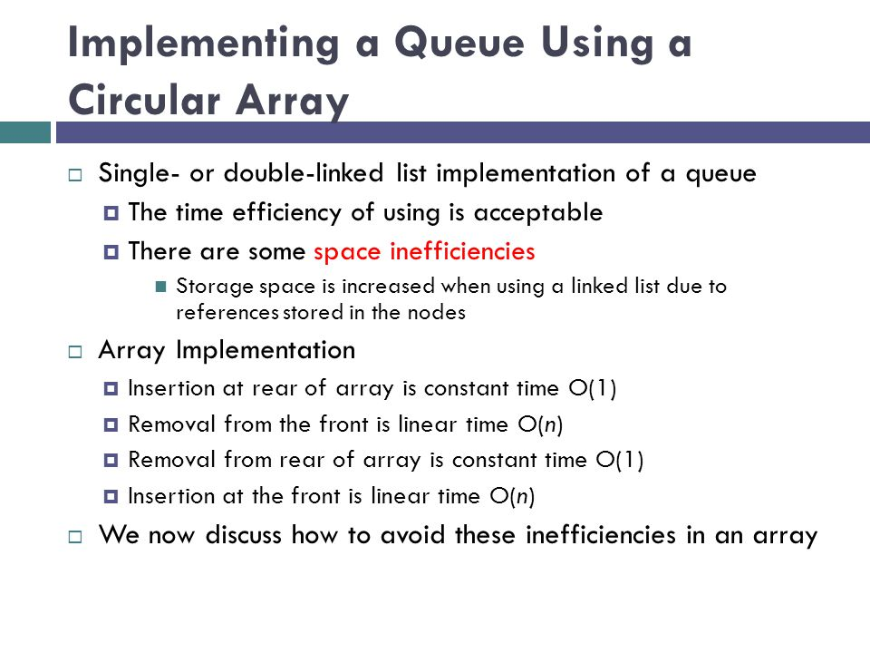 Implementing a Queue Using a Circular Array  Single- or double-linked list implementation of a queue  The time efficiency of using is acceptable  There are some space inefficiencies Storage space is increased when using a linked list due to references stored in the nodes  Array Implementation  Insertion at rear of array is constant time O(1)  Removal from the front is linear time O(n)  Removal from rear of array is constant time O(1)  Insertion at the front is linear time O(n)  We now discuss how to avoid these inefficiencies in an array