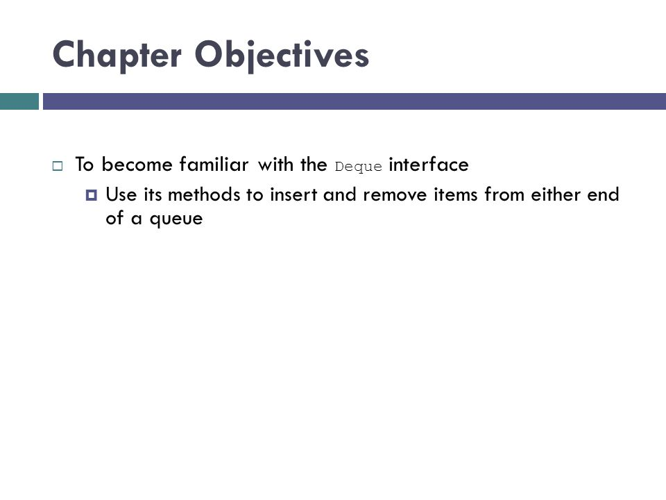 Chapter Objectives  To become familiar with the Deque interface  Use its methods to insert and remove items from either end of a queue