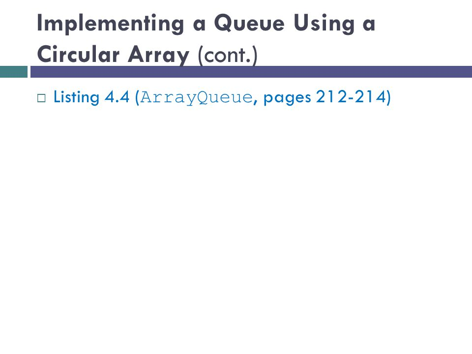 Implementing a Queue Using a Circular Array (cont.)  Listing 4.4 ( ArrayQueue, pages )