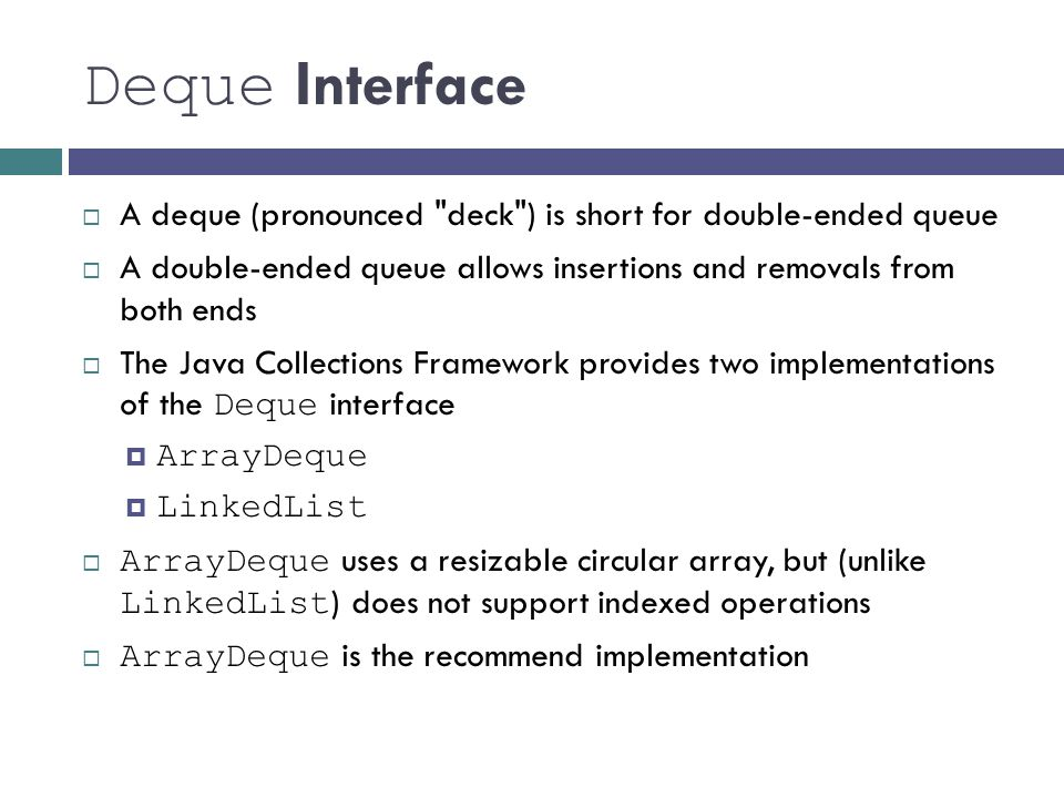 Deque Interface  A deque (pronounced deck ) is short for double-ended queue  A double-ended queue allows insertions and removals from both ends  The Java Collections Framework provides two implementations of the Deque interface  ArrayDeque  LinkedList  ArrayDeque uses a resizable circular array, but (unlike LinkedList ) does not support indexed operations  ArrayDeque is the recommend implementation