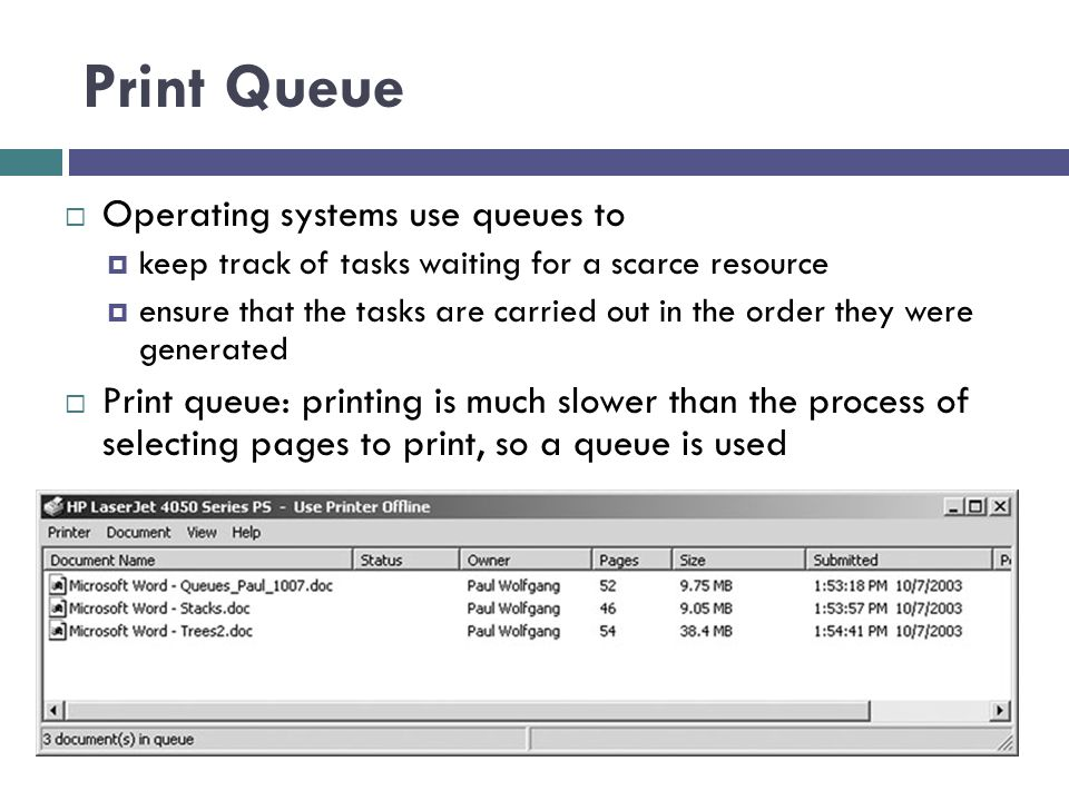 Print Queue  Operating systems use queues to  keep track of tasks waiting for a scarce resource  ensure that the tasks are carried out in the order they were generated  Print queue: printing is much slower than the process of selecting pages to print, so a queue is used