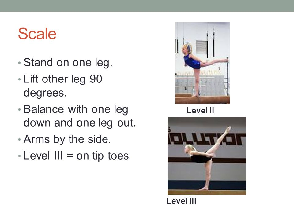 Scale Stand on one leg. Lift other leg 90 degrees.