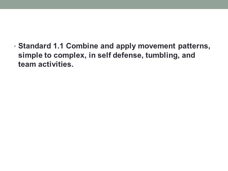 Standard 1.1 Combine and apply movement patterns, simple to complex, in self defense, tumbling, and team activities.