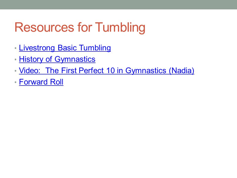 Resources for Tumbling Livestrong Basic Tumbling History of Gymnastics Video: The First Perfect 10 in Gymnastics (Nadia) Forward Roll