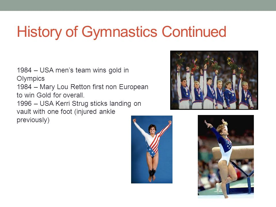 History of Gymnastics Continued 1984 – USA men's team wins gold in Olympics 1984 – Mary Lou Retton first non European to win Gold for overall.