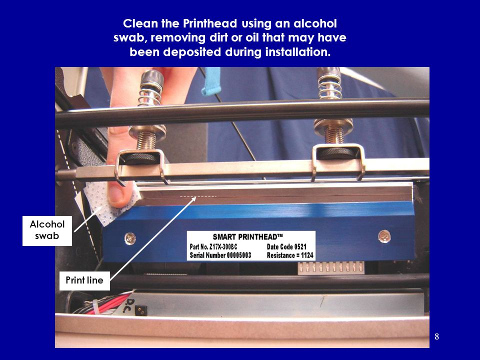 8 Print line Alcohol swab Clean the Printhead using an alcohol swab, removing dirt or oil that may have been deposited during installation.