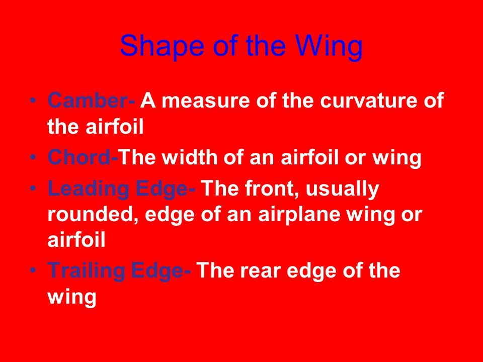 Shape of the Wing Camber- A measure of the curvature of the airfoil Chord-The width of an airfoil or wing Leading Edge- The front, usually rounded, edge of an airplane wing or airfoil Trailing Edge- The rear edge of the wing