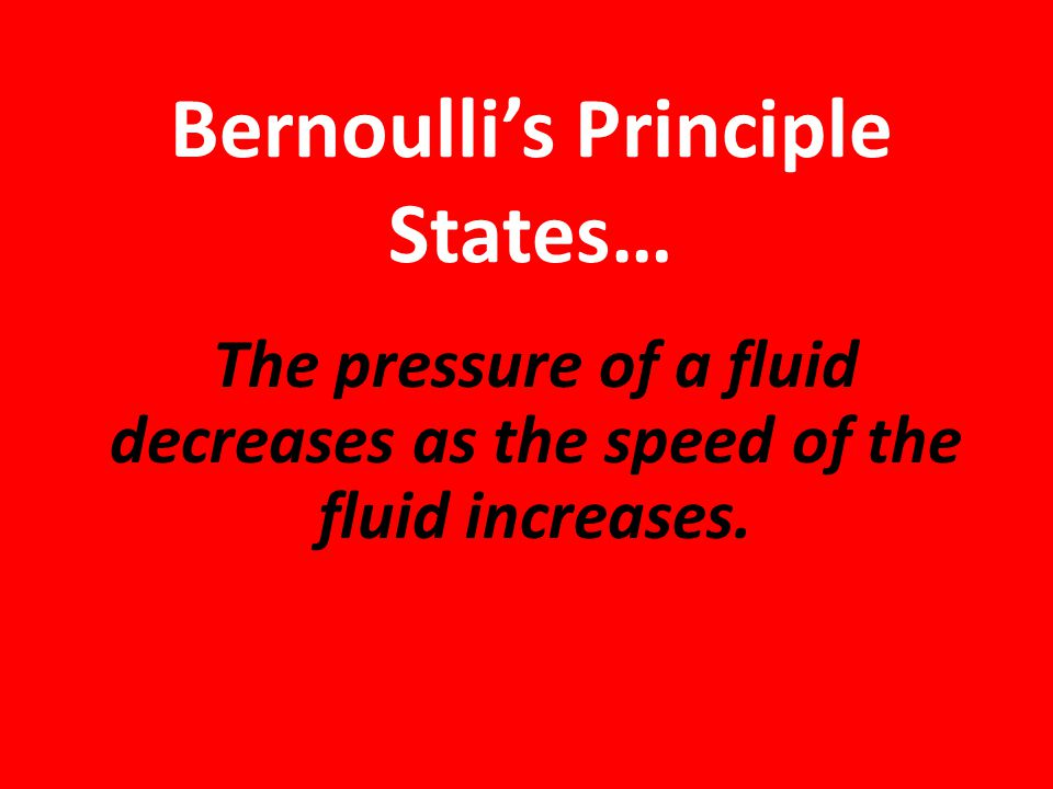 Bernoulli's Principle States… The pressure of a fluid decreases as the speed of the fluid increases.