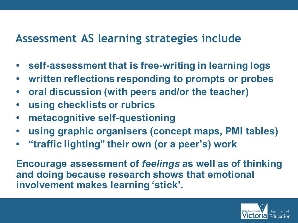 Assessment AS learning strategies include self-assessment that is free-writing in learning logs written reflections responding to prompts or probes oral discussion (with peers and/or the teacher) using checklists or rubrics metacognitive self-questioning using graphic organisers (concept maps, PMI tables) traffic lighting their own (or a peer's) work Encourage assessment of feelings as well as of thinking and doing because research shows that emotional involvement makes learning 'stick'.