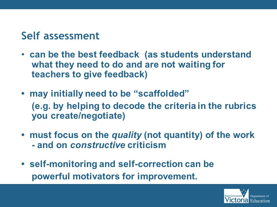 Self assessment can be the best feedback (as students understand what they need to do and are not waiting for teachers to give feedback) may initially need to be scaffolded (e.g.