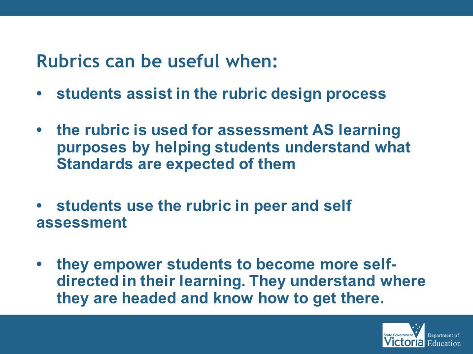 Rubrics can be useful when: students assist in the rubric design process the rubric is used for assessment AS learning purposes by helping students understand what Standards are expected of them students use the rubric in peer and self assessment they empower students to become more self- directed in their learning.
