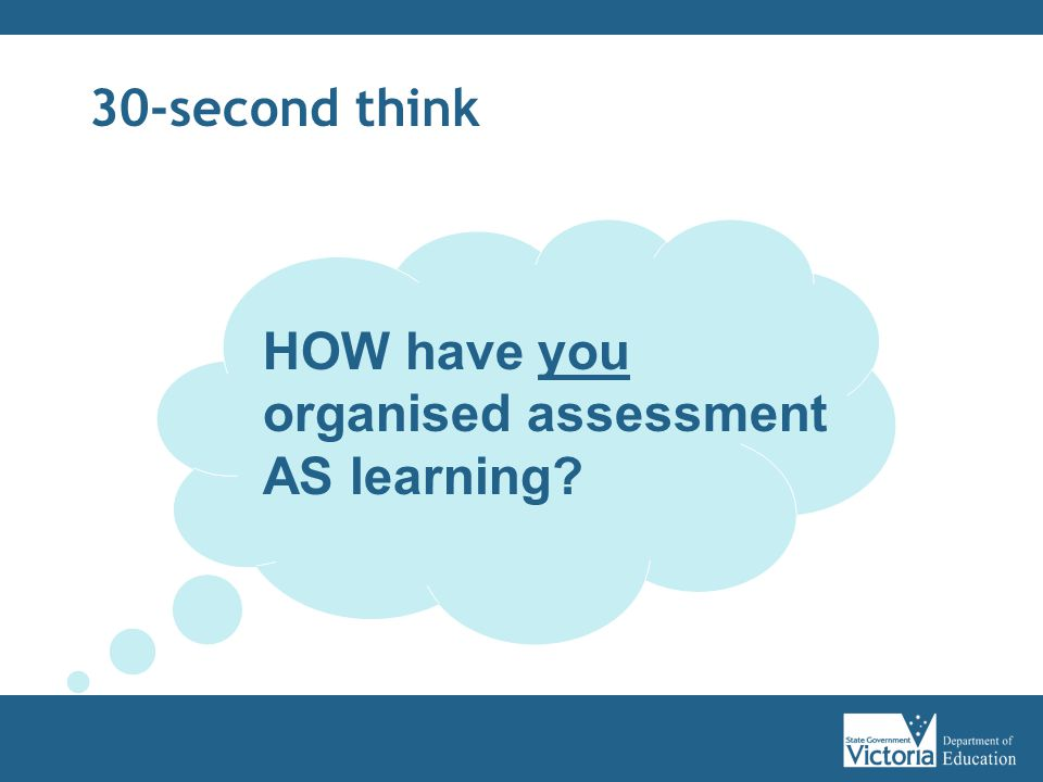 30-second think HOW have you organised assessment AS learning