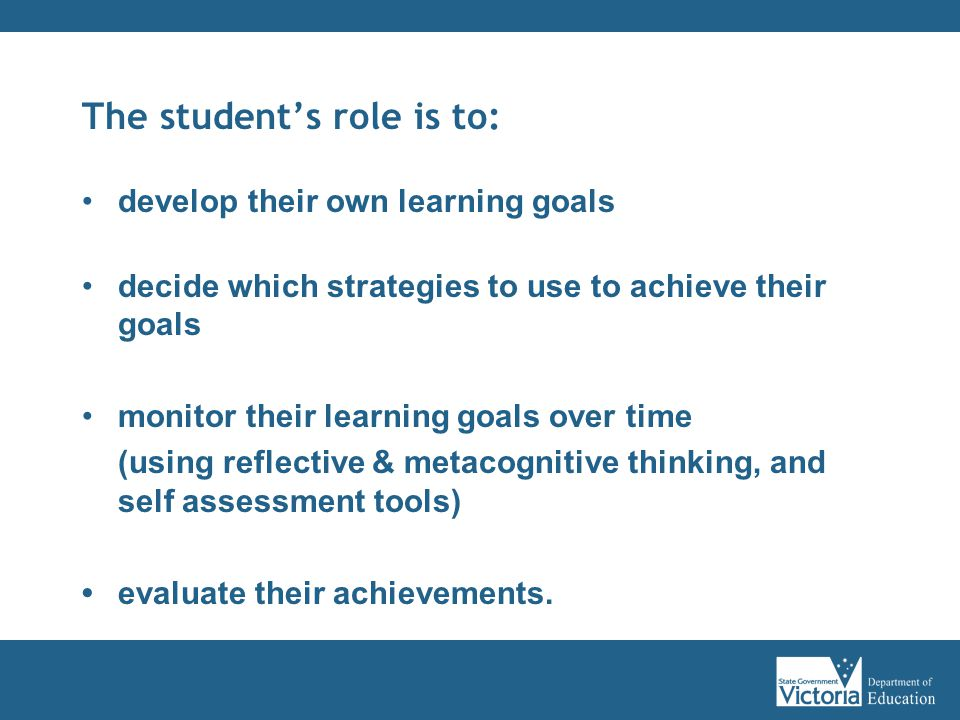 The student's role is to: develop their own learning goals decide which strategies to use to achieve their goals monitor their learning goals over time (using reflective & metacognitive thinking, and self assessment tools) evaluate their achievements.