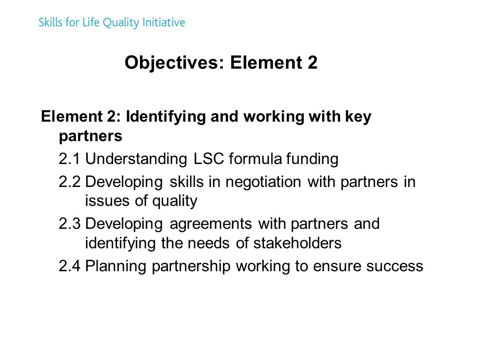 Objectives: Element 2 Element 2: Identifying and working with key partners 2.1 Understanding LSC formula funding 2.2 Developing skills in negotiation with partners in issues of quality 2.3 Developing agreements with partners and identifying the needs of stakeholders 2.4 Planning partnership working to ensure success