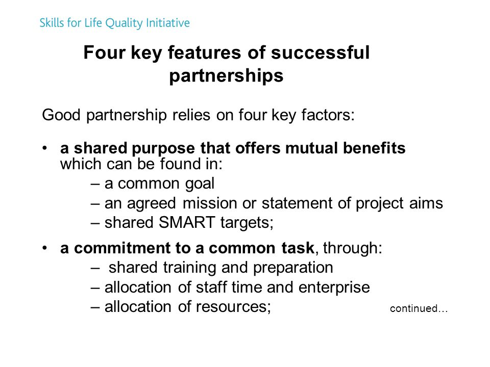Four key features of successful partnerships Good partnership relies on four key factors: a shared purpose that offers mutual benefits which can be found in: – a common goal – an agreed mission or statement of project aims – shared SMART targets; a commitment to a common task, through: – shared training and preparation – allocation of staff time and enterprise – allocation of resources; continued…