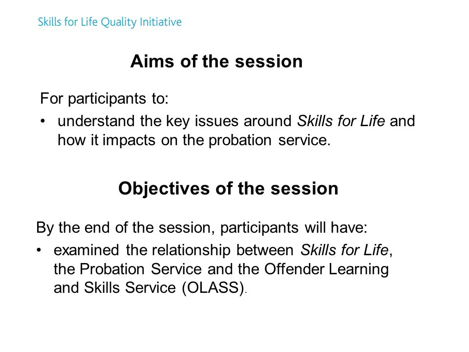For participants to: understand the key issues around Skills for Life and how it impacts on the probation service.