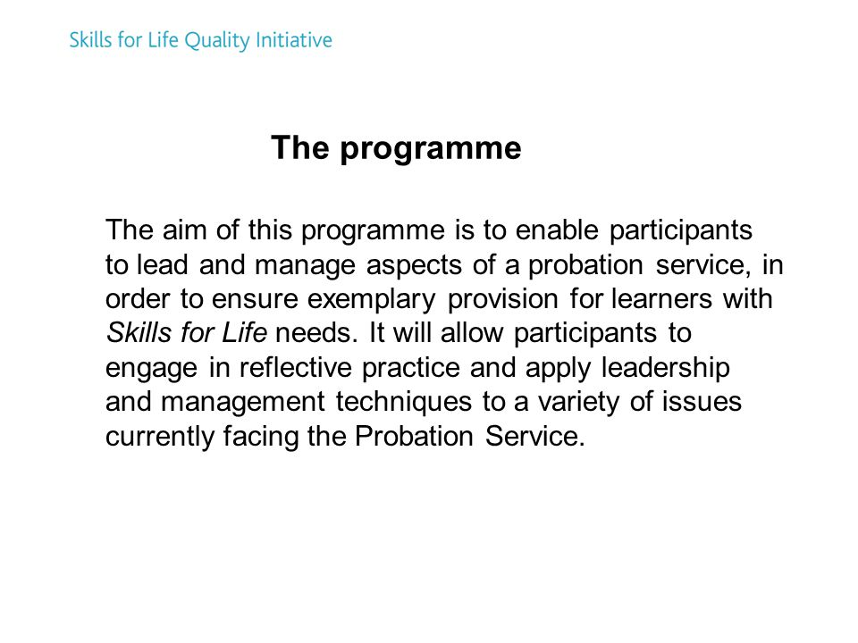 The aim of this programme is to enable participants to lead and manage aspects of a probation service, in order to ensure exemplary provision for learners with Skills for Life needs.