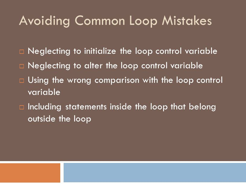 Avoiding Common Loop Mistakes  Neglecting to initialize the loop control variable  Neglecting to alter the loop control variable  Using the wrong comparison with the loop control variable  Including statements inside the loop that belong outside the loop