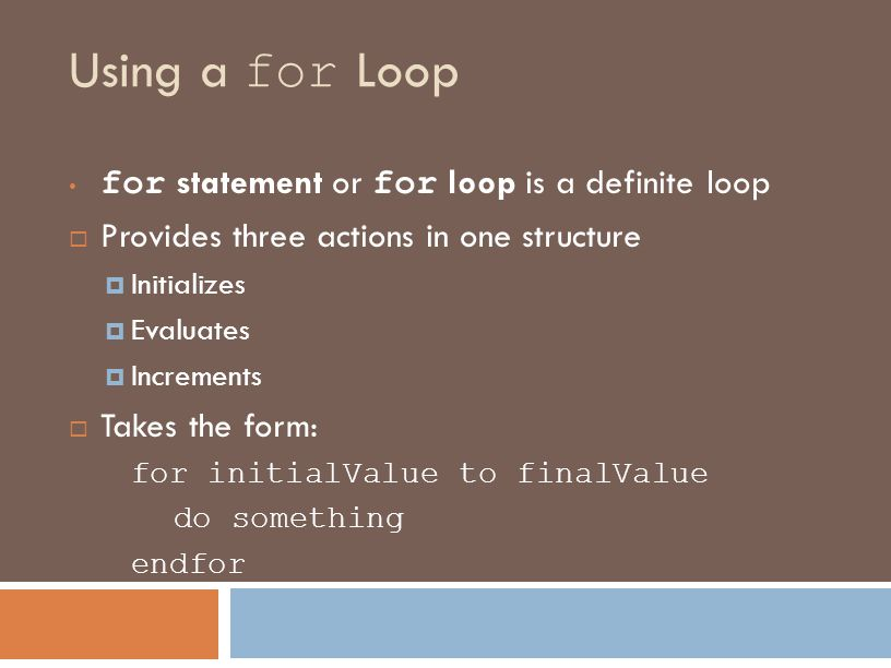 Using a for Loop for statement or for loop is a definite loop  Provides three actions in one structure  Initializes  Evaluates  Increments  Takes the form: for initialValue to finalValue do something endfor