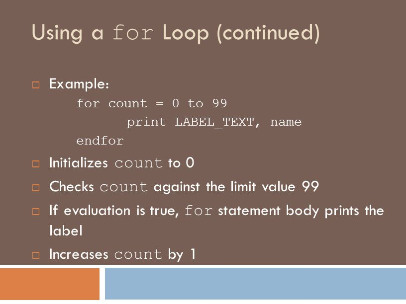 Using a for Loop (continued)  Example: for count = 0 to 99 print LABEL_TEXT, name endfor  Initializes count to 0  Checks count against the limit value 99  If evaluation is true, for statement body prints the label  Increases count by 1