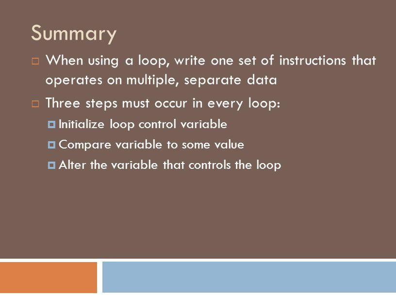 Summary  When using a loop, write one set of instructions that operates on multiple, separate data  Three steps must occur in every loop:  Initialize loop control variable  Compare variable to some value  Alter the variable that controls the loop