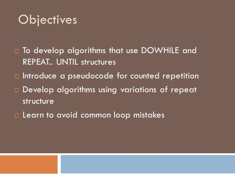 Objectives  To develop algorithms that use DOWHILE and REPEAT..