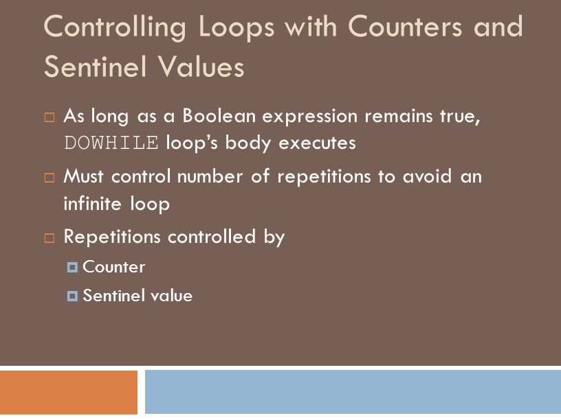 Controlling Loops with Counters and Sentinel Values  As long as a Boolean expression remains true, DOWHILE loop's body executes  Must control number of repetitions to avoid an infinite loop  Repetitions controlled by  Counter  Sentinel value