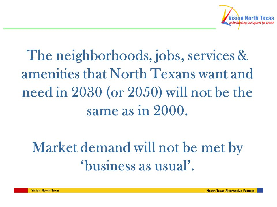 The neighborhoods, jobs, services & amenities that North Texans want and need in 2030 (or 2050) will not be the same as in 2000.
