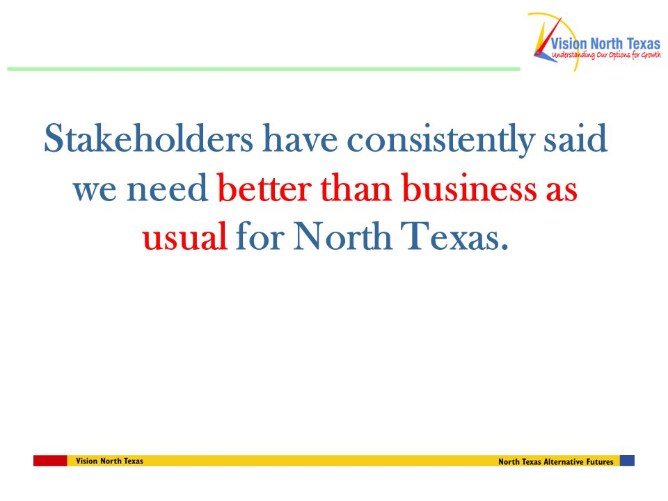 Stakeholders have consistently said we need better than business as usual for North Texas.