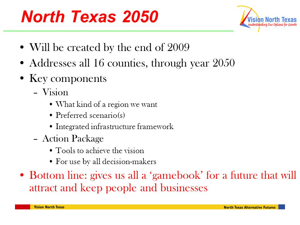 North Texas 2050 Will be created by the end of 2009 Addresses all 16 counties, through year 2050 Key components –Vision What kind of a region we want Preferred scenario(s) Integrated infrastructure framework –Action Package Tools to achieve the vision For use by all decision-makers Bottom line: gives us all a 'gamebook' for a future that will attract and keep people and businesses