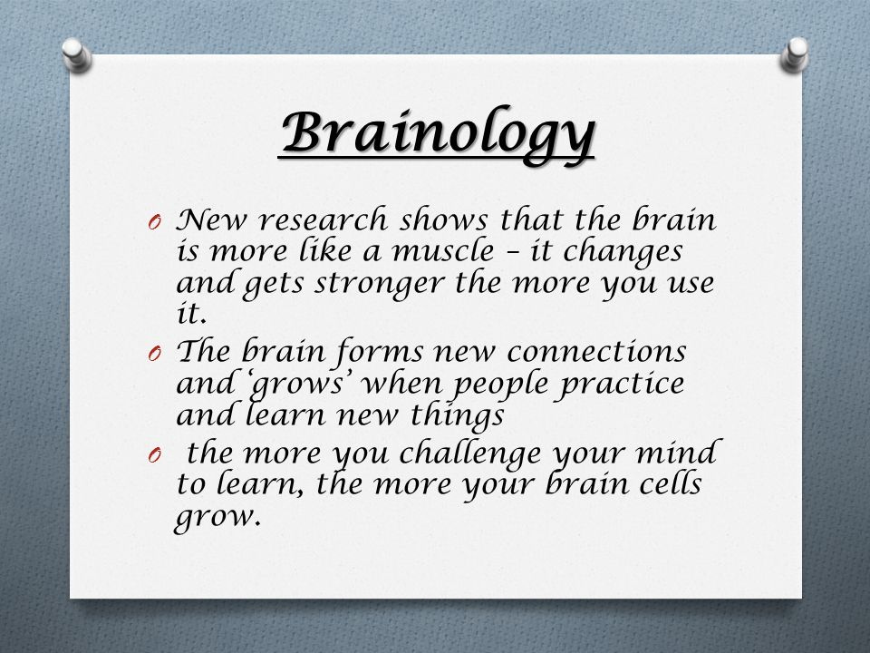 Brainology O New research shows that the brain is more like a muscle – it changes and gets stronger the more you use it.