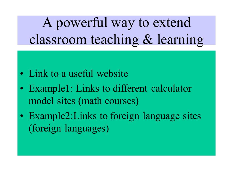 A powerful way to extend classroom teaching & learning Link to a useful website Example1: Links to different calculator model sites (math courses) Example2:Links to foreign language sites (foreign languages)