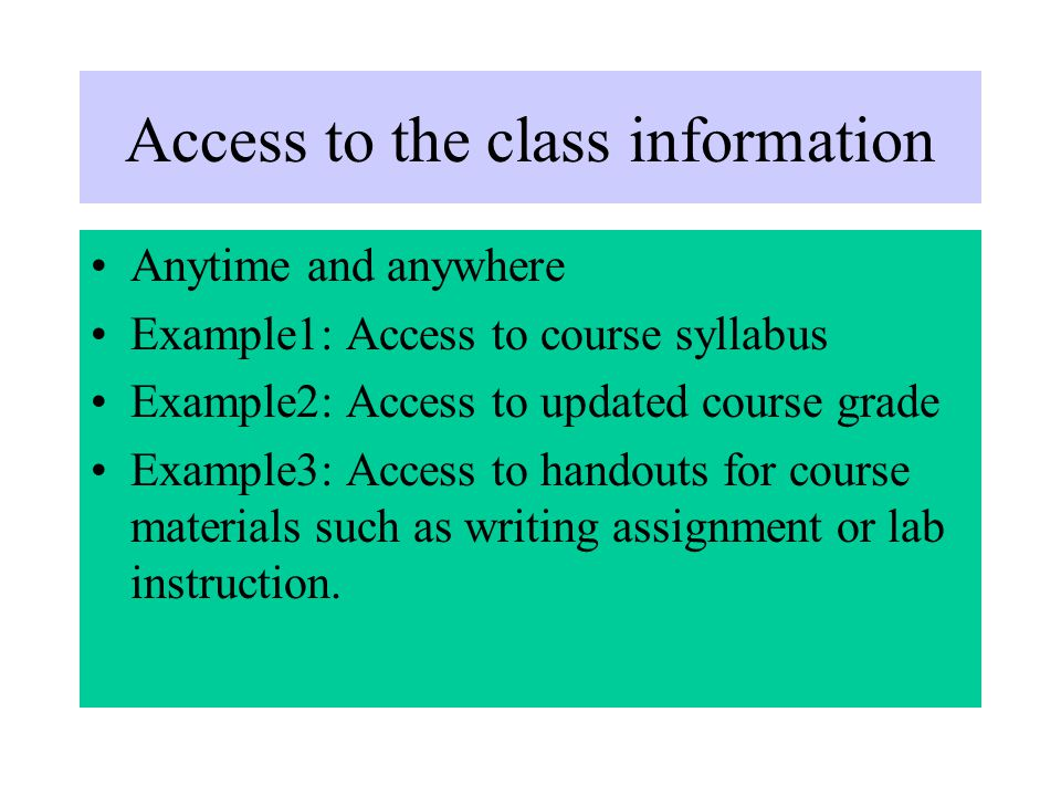 Access to the class information Anytime and anywhere Example1: Access to course syllabus Example2: Access to updated course grade Example3: Access to handouts for course materials such as writing assignment or lab instruction.