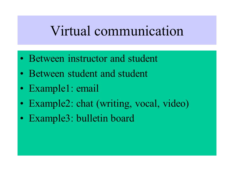 Virtual communication Between instructor and student Between student and student Example1:  Example2: chat (writing, vocal, video) Example3: bulletin board