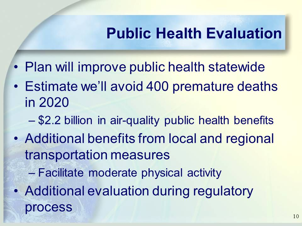 10 Public Health Evaluation Plan will improve public health statewide Estimate we'll avoid 400 premature deaths in 2020 –$2.2 billion in air-quality public health benefits Additional benefits from local and regional transportation measures –Facilitate moderate physical activity Additional evaluation during regulatory process