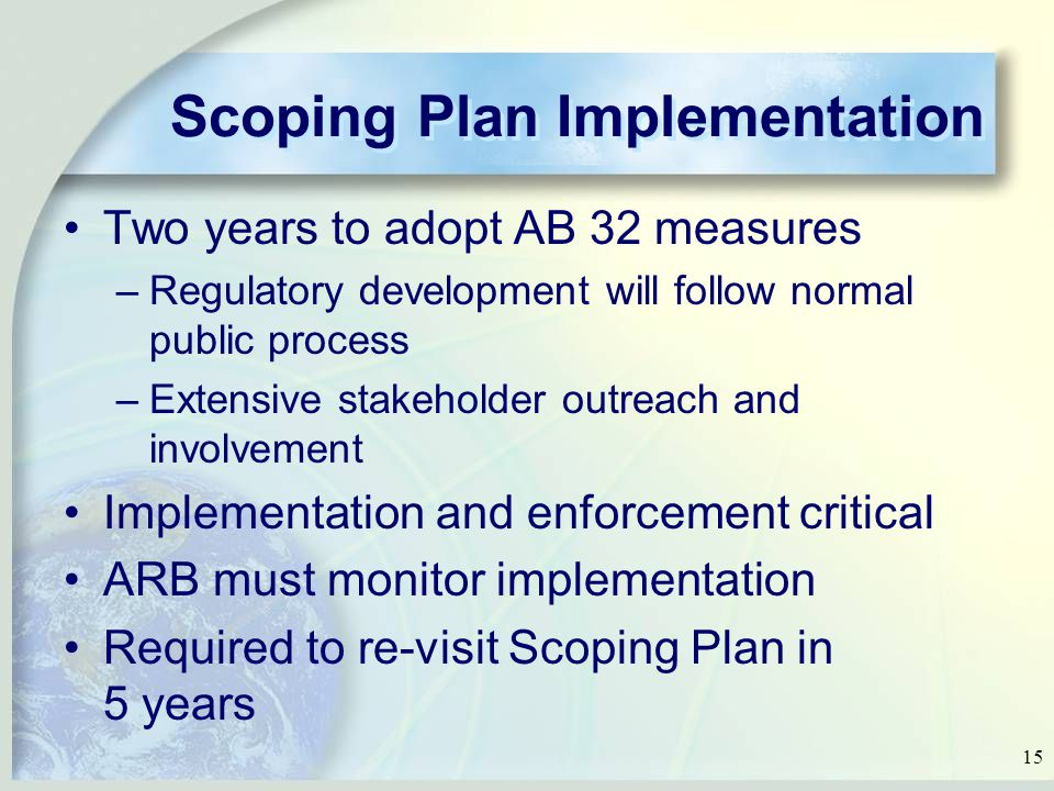 15 Scoping Plan Implementation Two years to adopt AB 32 measures –Regulatory development will follow normal public process –Extensive stakeholder outreach and involvement Implementation and enforcement critical ARB must monitor implementation Required to re-visit Scoping Plan in 5 years