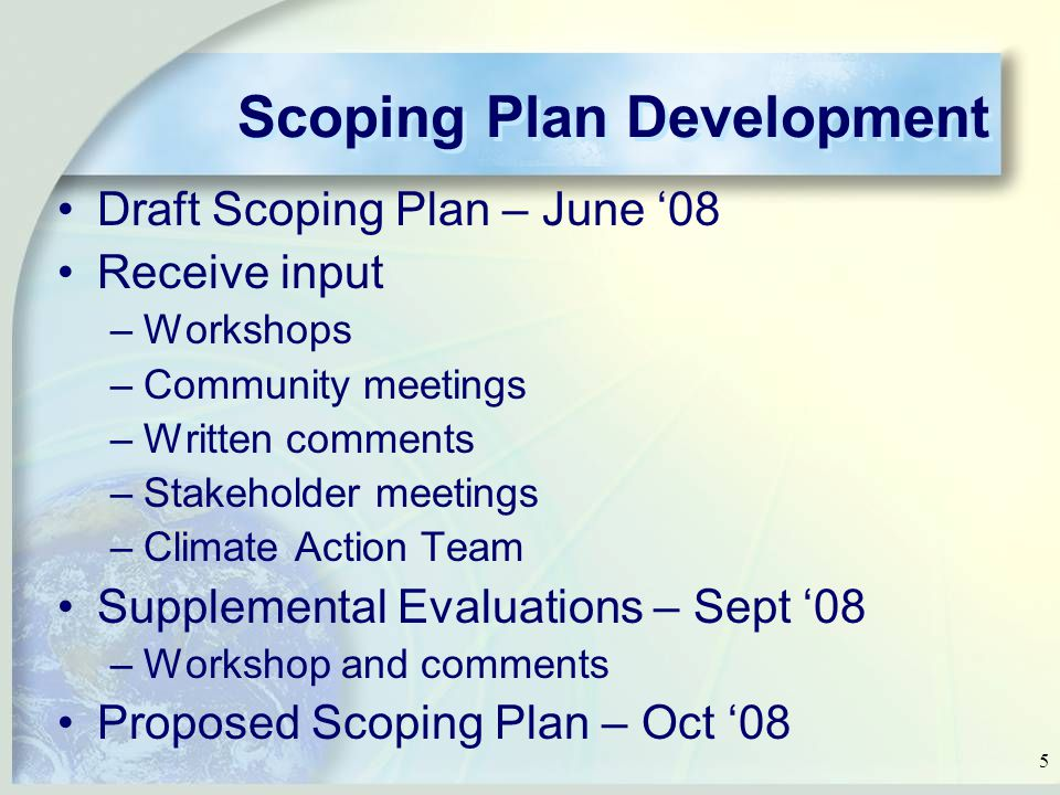 5 Scoping Plan Development Draft Scoping Plan – June '08 Receive input –Workshops –Community meetings –Written comments –Stakeholder meetings –Climate Action Team Supplemental Evaluations – Sept '08 –Workshop and comments Proposed Scoping Plan – Oct '08