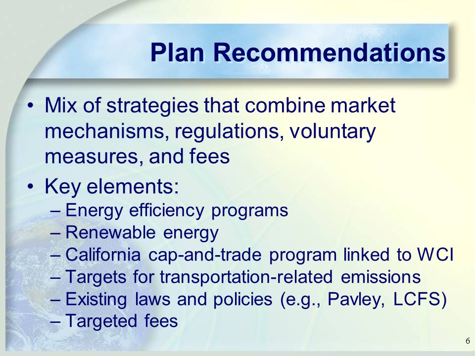6 Plan Recommendations Mix of strategies that combine market mechanisms, regulations, voluntary measures, and fees Key elements: –Energy efficiency programs –Renewable energy –California cap-and-trade program linked to WCI –Targets for transportation-related emissions –Existing laws and policies (e.g., Pavley, LCFS) –Targeted fees