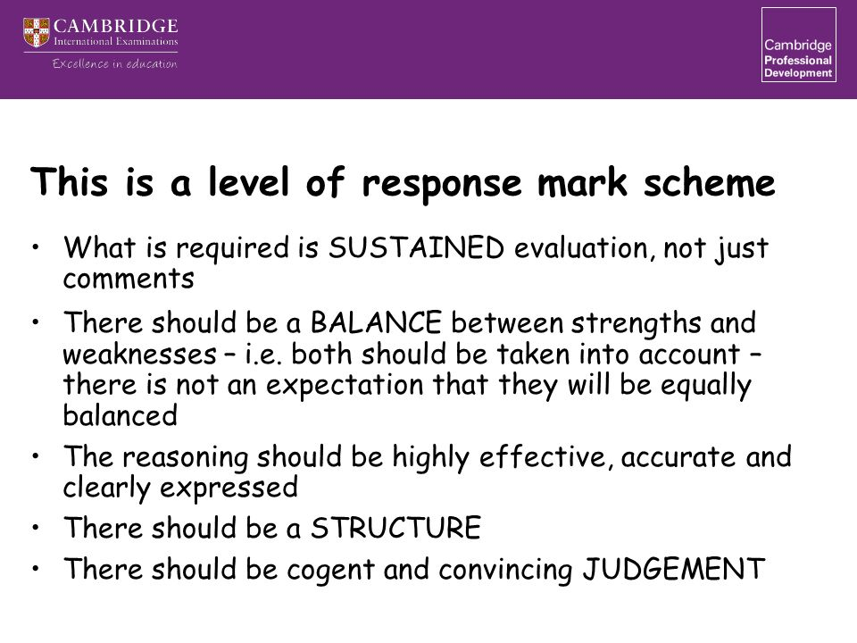 This is a level of response mark scheme What is required is SUSTAINED evaluation, not just comments There should be a BALANCE between strengths and weaknesses – i.e.