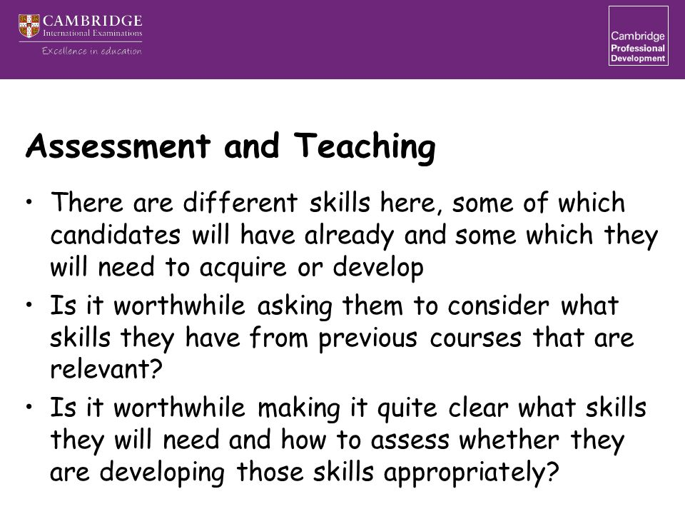 Assessment and Teaching There are different skills here, some of which candidates will have already and some which they will need to acquire or develop Is it worthwhile asking them to consider what skills they have from previous courses that are relevant.