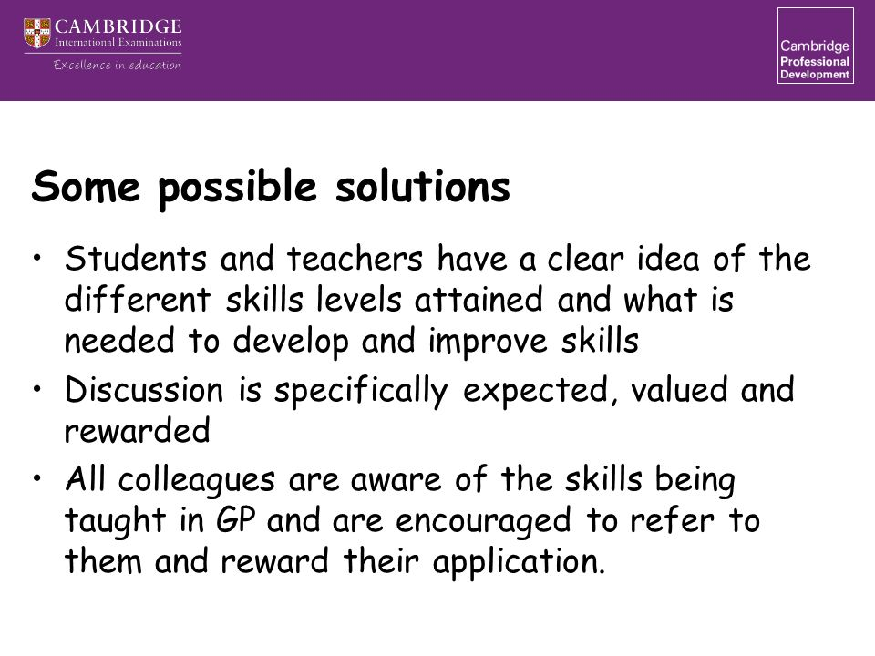 Some possible solutions Students and teachers have a clear idea of the different skills levels attained and what is needed to develop and improve skills Discussion is specifically expected, valued and rewarded All colleagues are aware of the skills being taught in GP and are encouraged to refer to them and reward their application.