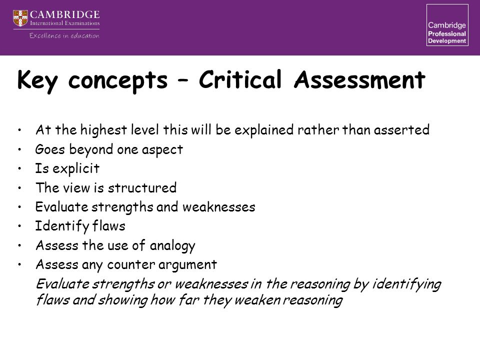 Key concepts – Critical Assessment At the highest level this will be explained rather than asserted Goes beyond one aspect Is explicit The view is structured Evaluate strengths and weaknesses Identify flaws Assess the use of analogy Assess any counter argument Evaluate strengths or weaknesses in the reasoning by identifying flaws and showing how far they weaken reasoning