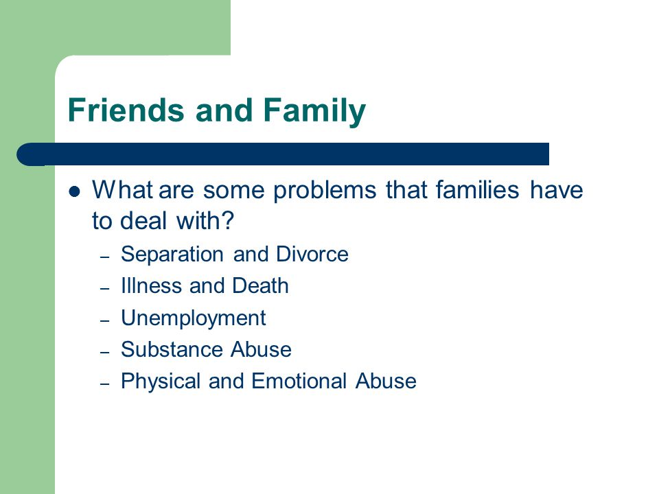 Friends and Family What are some problems that families have to deal with.