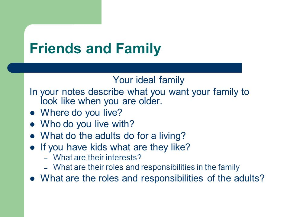 Friends and Family Your ideal family In your notes describe what you want your family to look like when you are older.
