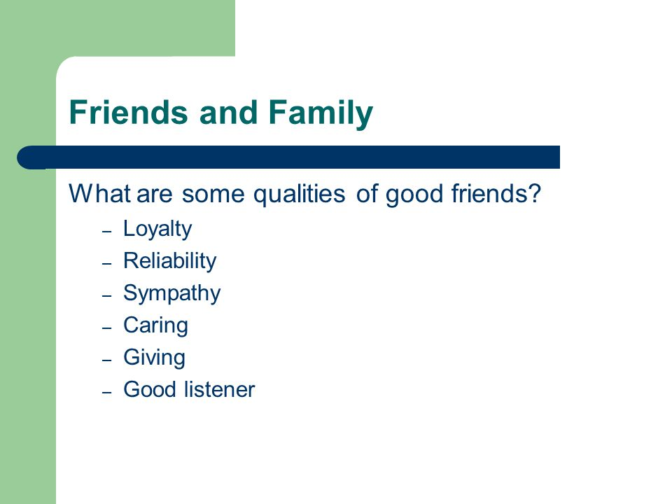 Friends and Family What are some qualities of good friends.