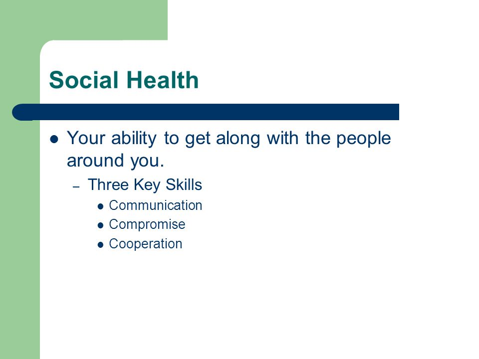 Social Health Your ability to get along with the people around you.