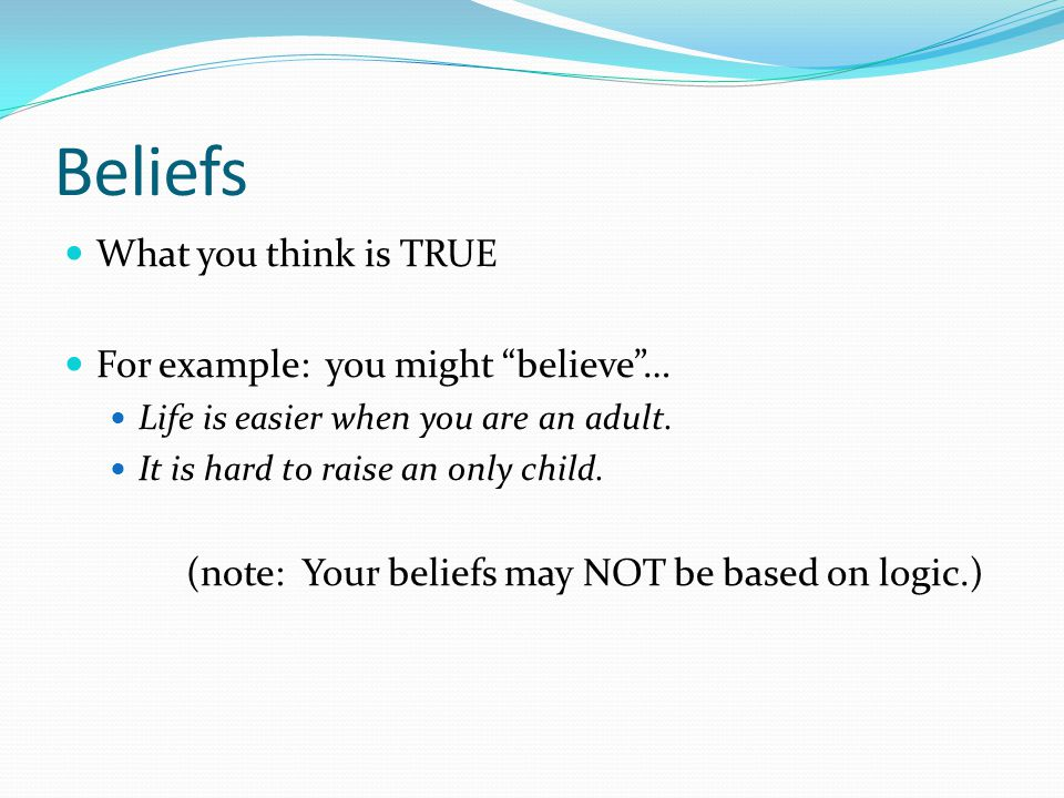 Beliefs What you think is TRUE For example: you might believe … Life is easier when you are an adult.