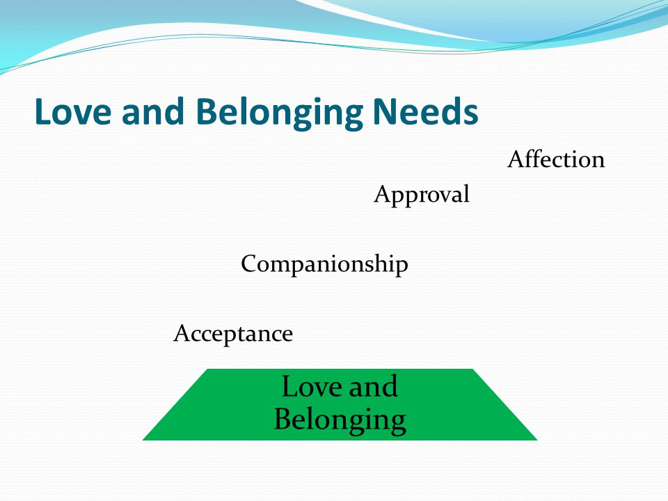 Love and Belonging Needs Affection Approval Companionship Acceptance Love and Belonging