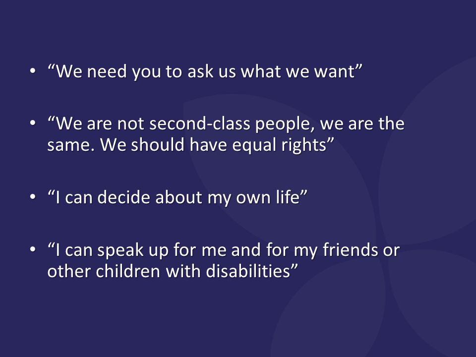 We need you to ask us what we want We need you to ask us what we want We are not second-class people, we are the same.